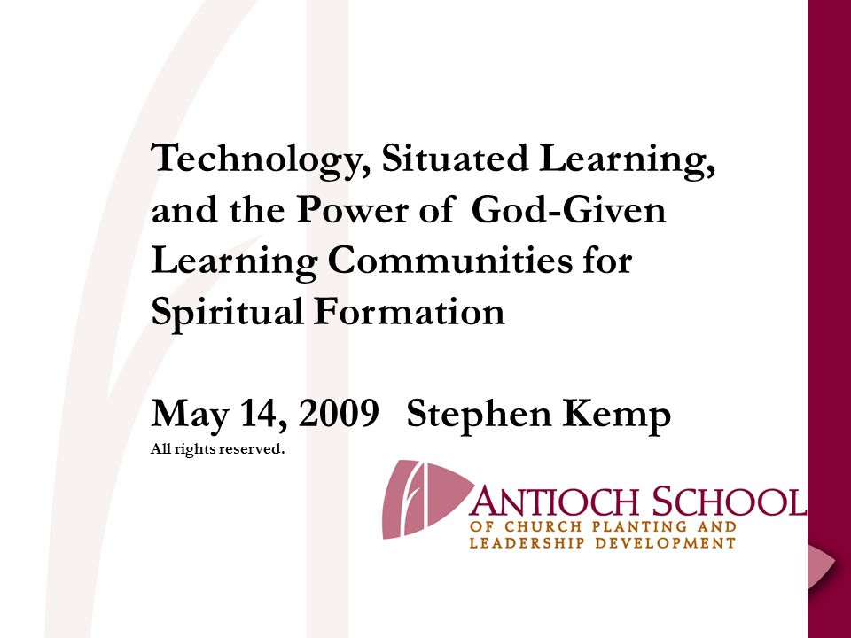 Technology, Situated Learning, and the Power of God-Given Learning Communities for Spiritual Formation May 14, 2009Stephen Kemp All rights reserved.