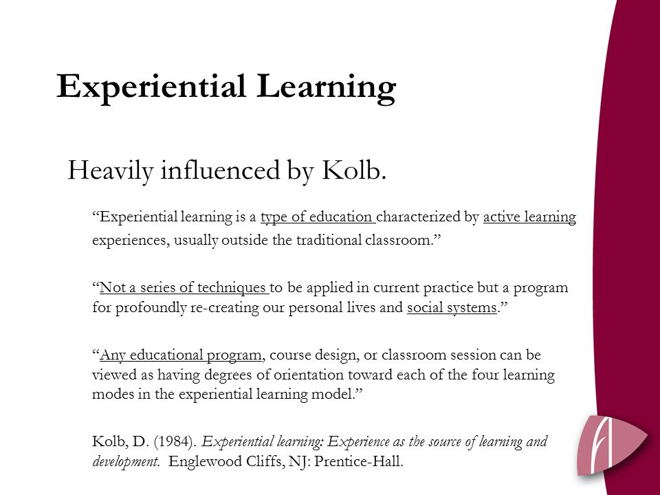 Experiential Learning Heavily influenced by Kolb.