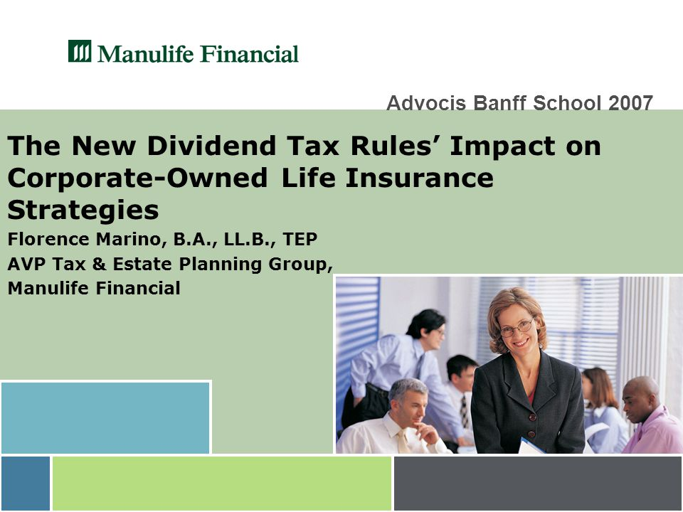 Advocis Banff School 2007 The New Dividend Tax Rules' Impact on Corporate-Owned Life Insurance Strategies Florence Marino, B.A., LL.B., TEP AVP Tax & Estate Planning Group, Manulife Financial