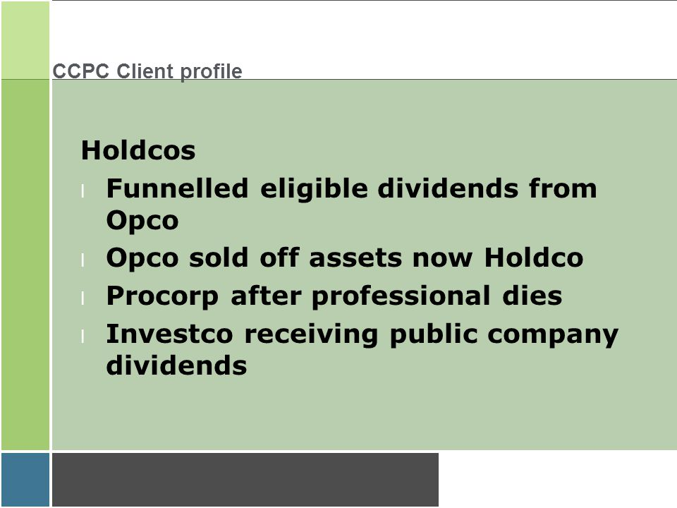 CCPC Client profile Holdcos l Funnelled eligible dividends from Opco l Opco sold off assets now Holdco l Procorp after professional dies l Investco receiving public company dividends