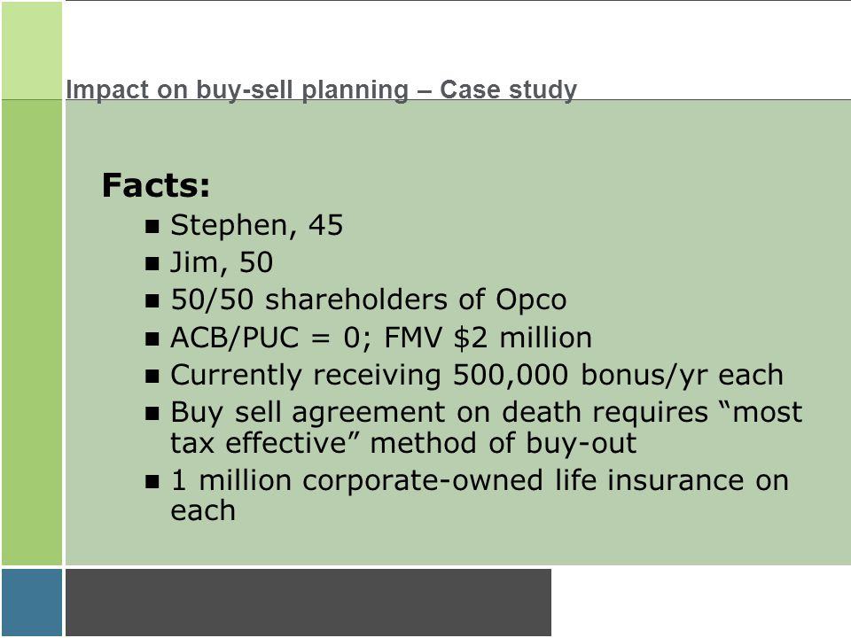 Impact on buy-sell planning – Case study Facts: Stephen, 45 Jim, 50 50/50 shareholders of Opco ACB/PUC = 0; FMV $2 million Currently receiving 500,000 bonus/yr each Buy sell agreement on death requires most tax effective method of buy-out 1 million corporate-owned life insurance on each