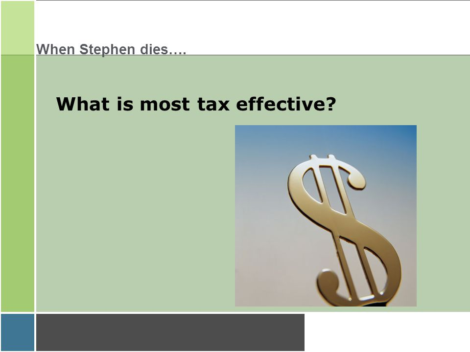 When Stephen dies…. What is most tax effective