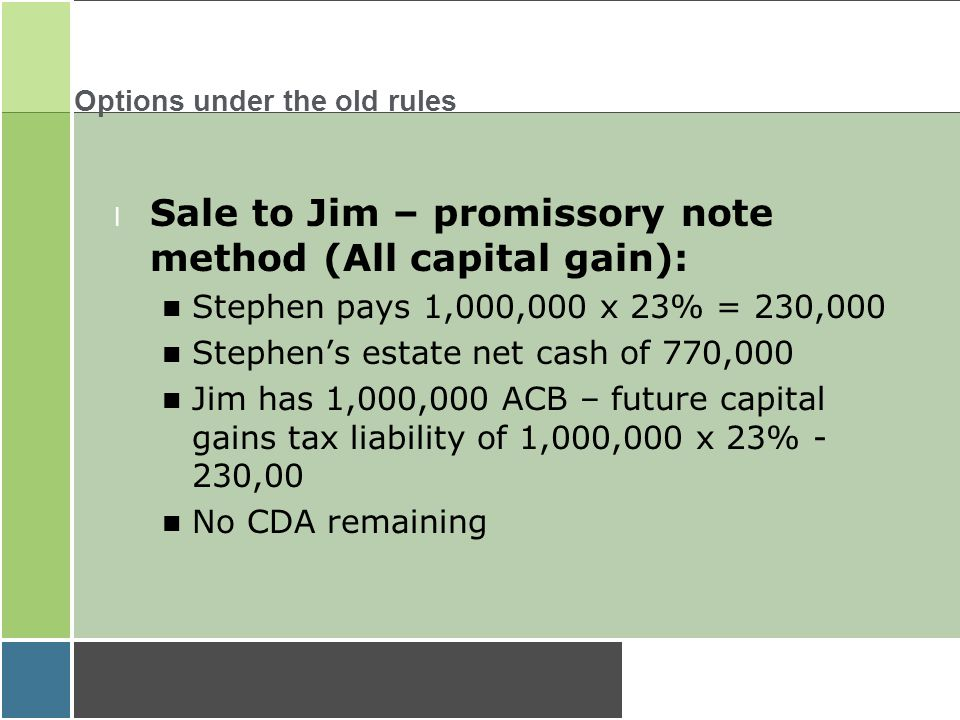 Options under the old rules l Sale to Jim – promissory note method (All capital gain): Stephen pays 1,000,000 x 23% = 230,000 Stephen's estate net cash of 770,000 Jim has 1,000,000 ACB – future capital gains tax liability of 1,000,000 x 23% - 230,00 No CDA remaining