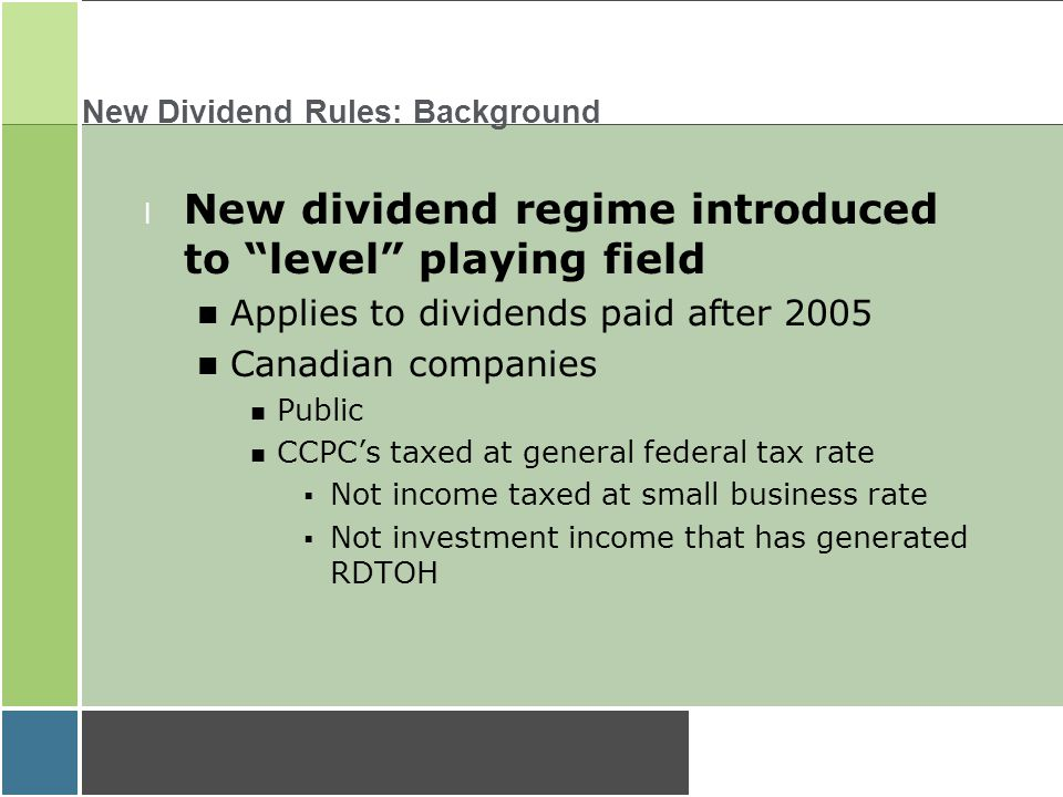 New Dividend Rules: Background l New dividend regime introduced to level playing field Applies to dividends paid after 2005 Canadian companies n Public n CCPC's taxed at general federal tax rate  Not income taxed at small business rate  Not investment income that has generated RDTOH