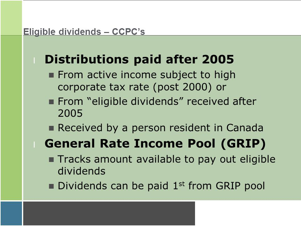 Eligible dividends – CCPC's l Distributions paid after 2005 From active income subject to high corporate tax rate (post 2000) or From eligible dividends received after 2005 Received by a person resident in Canada l General Rate Income Pool (GRIP) Tracks amount available to pay out eligible dividends Dividends can be paid 1 st from GRIP pool