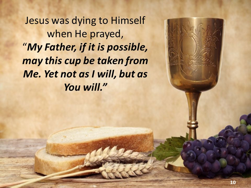 10 Jesus was dying to Himself when He prayed, My Father, if it is possible, may this cup be taken from Me.