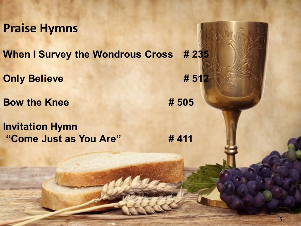 Praise Hymns When I Survey the Wondrous Cross# 235 Only Believe# 512 Bow the Knee# 505 Invitation Hymn Come Just as You Are # 411 5