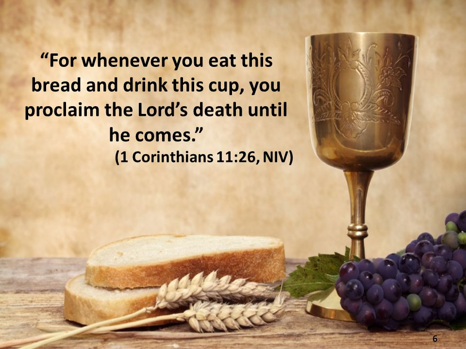 For whenever you eat this bread and drink this cup, you proclaim the Lord's death until he comes. (1 Corinthians 11:26, NIV) 6