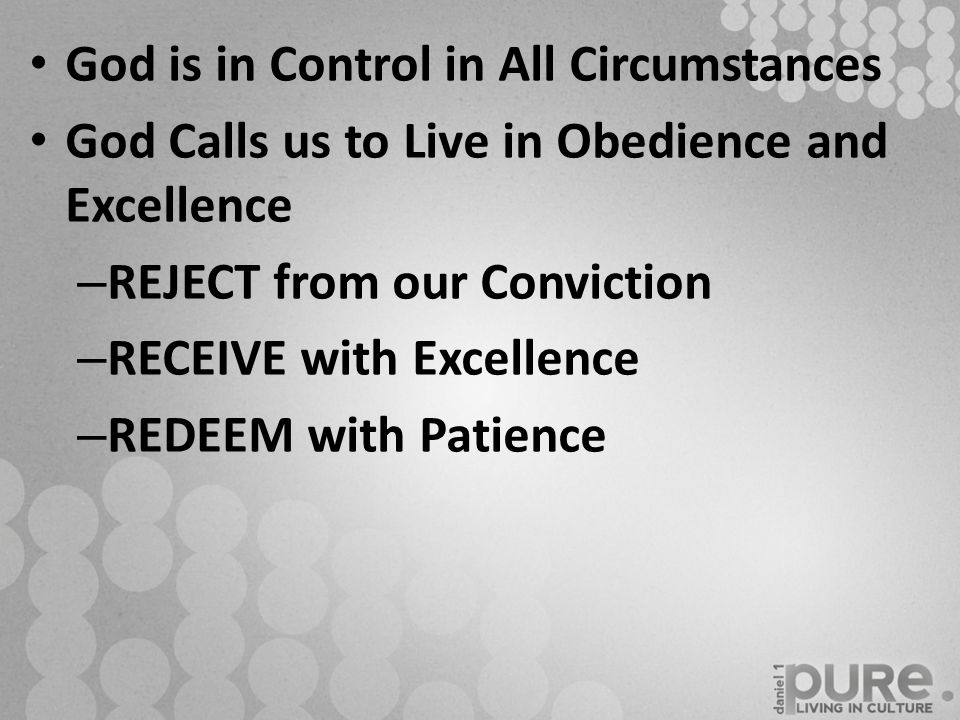 God is in Control in All Circumstances God Calls us to Live in Obedience and Excellence – REJECT from our Conviction – RECEIVE with Excellence – REDEEM with Patience
