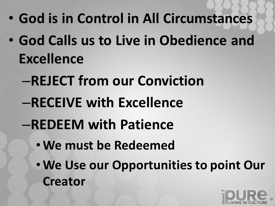 God is in Control in All Circumstances God Calls us to Live in Obedience and Excellence – REJECT from our Conviction – RECEIVE with Excellence – REDEEM with Patience We must be Redeemed We Use our Opportunities to point Our Creator