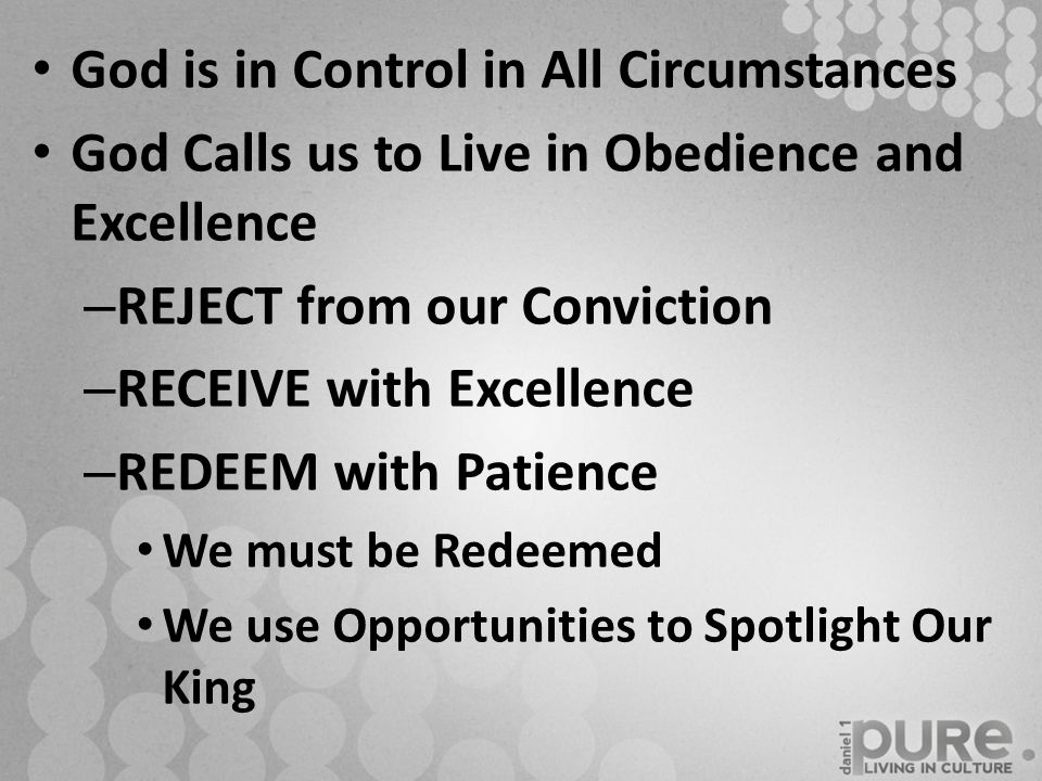 God is in Control in All Circumstances God Calls us to Live in Obedience and Excellence – REJECT from our Conviction – RECEIVE with Excellence – REDEEM with Patience We must be Redeemed We use Opportunities to Spotlight Our King