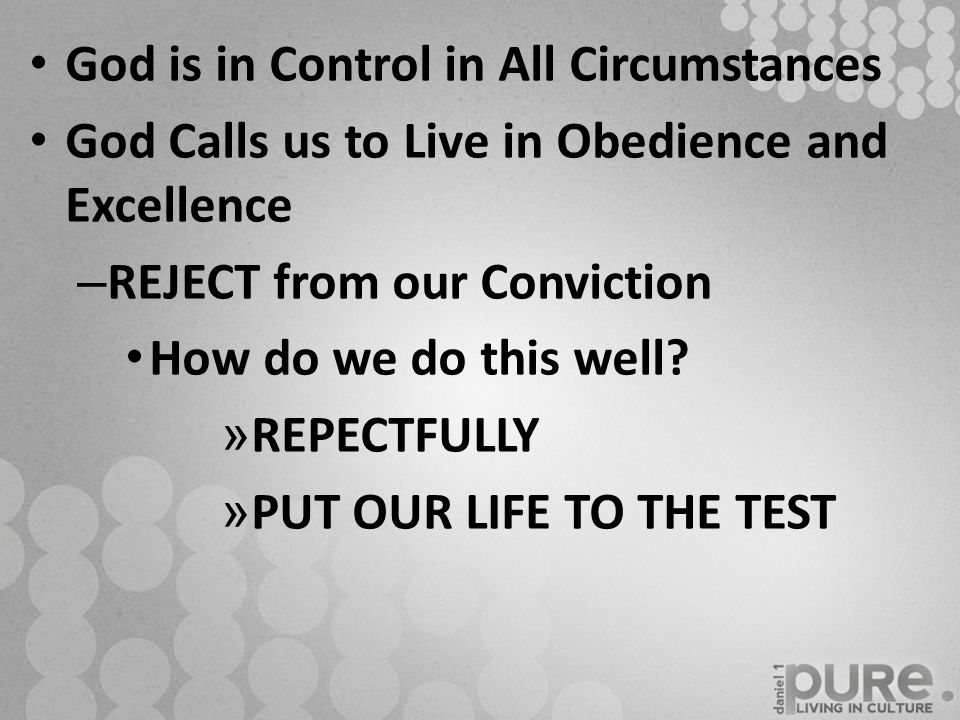 God is in Control in All Circumstances God Calls us to Live in Obedience and Excellence – REJECT from our Conviction How do we do this well? » REPECTF
