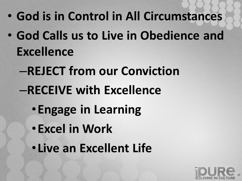 God is in Control in All Circumstances God Calls us to Live in Obedience and Excellence – REJECT from our Conviction – RECEIVE with Excellence Engage in Learning Excel in Work Live an Excellent Life