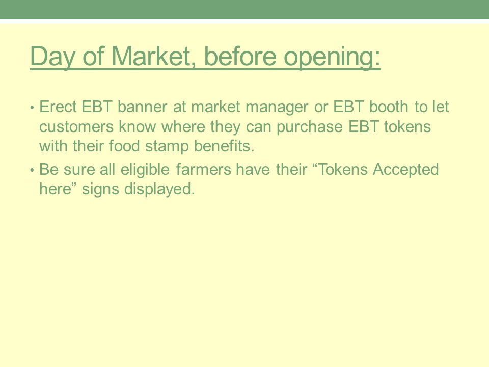 Day of Market, before opening: Erect EBT banner at market manager or EBT booth to let customers know where they can purchase EBT tokens with their food stamp benefits.