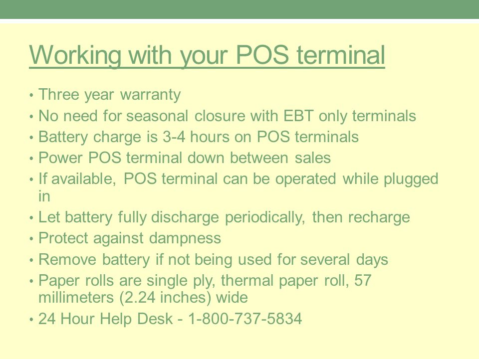 Working with your POS terminal Three year warranty No need for seasonal closure with EBT only terminals Battery charge is 3-4 hours on POS terminals Power POS terminal down between sales If available, POS terminal can be operated while plugged in Let battery fully discharge periodically, then recharge Protect against dampness Remove battery if not being used for several days Paper rolls are single ply, thermal paper roll, 57 millimeters (2.24 inches) wide 24 Hour Help Desk - 1-800-737-5834