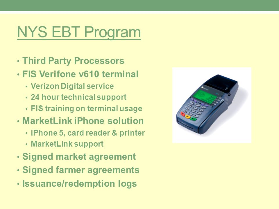 NYS EBT Program Third Party Processors FIS Verifone v610 terminal Verizon Digital service 24 hour technical support FIS training on terminal usage MarketLink iPhone solution iPhone 5, card reader & printer MarketLink support Signed market agreement Signed farmer agreements Issuance/redemption logs