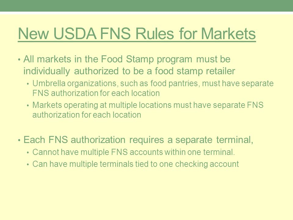 New USDA FNS Rules for Markets All markets in the Food Stamp program must be individually authorized to be a food stamp retailer Umbrella organizations, such as food pantries, must have separate FNS authorization for each location Markets operating at multiple locations must have separate FNS authorization for each location Each FNS authorization requires a separate terminal, Cannot have multiple FNS accounts within one terminal.