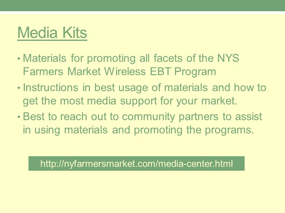 Media Kits Materials for promoting all facets of the NYS Farmers Market Wireless EBT Program Instructions in best usage of materials and how to get the most media support for your market.