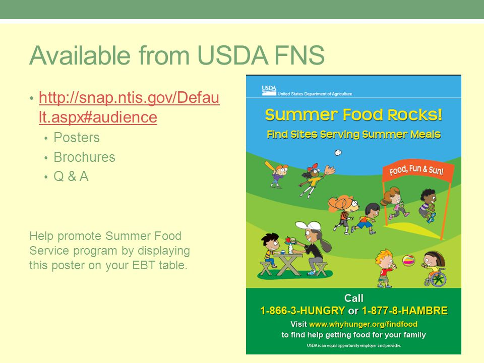 Available from USDA FNS http://snap.ntis.gov/Defau lt.aspx#audience http://snap.ntis.gov/Defau lt.aspx#audience Posters Brochures Q & A Help promote Summer Food Service program by displaying this poster on your EBT table.