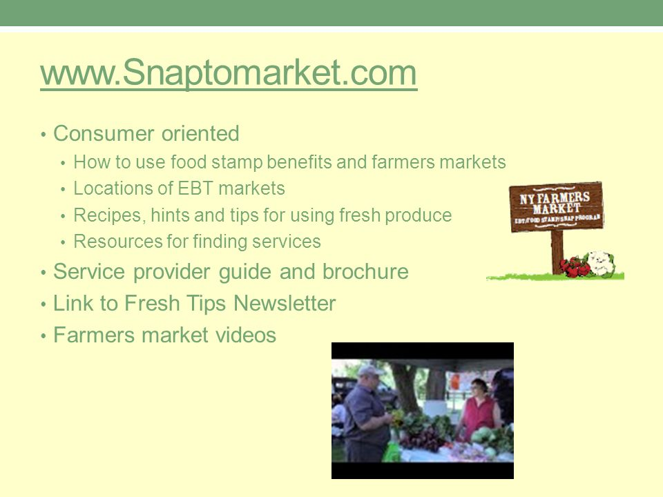 www.Snaptomarket.com Consumer oriented How to use food stamp benefits and farmers markets Locations of EBT markets Recipes, hints and tips for using fresh produce Resources for finding services Service provider guide and brochure Link to Fresh Tips Newsletter Farmers market videos