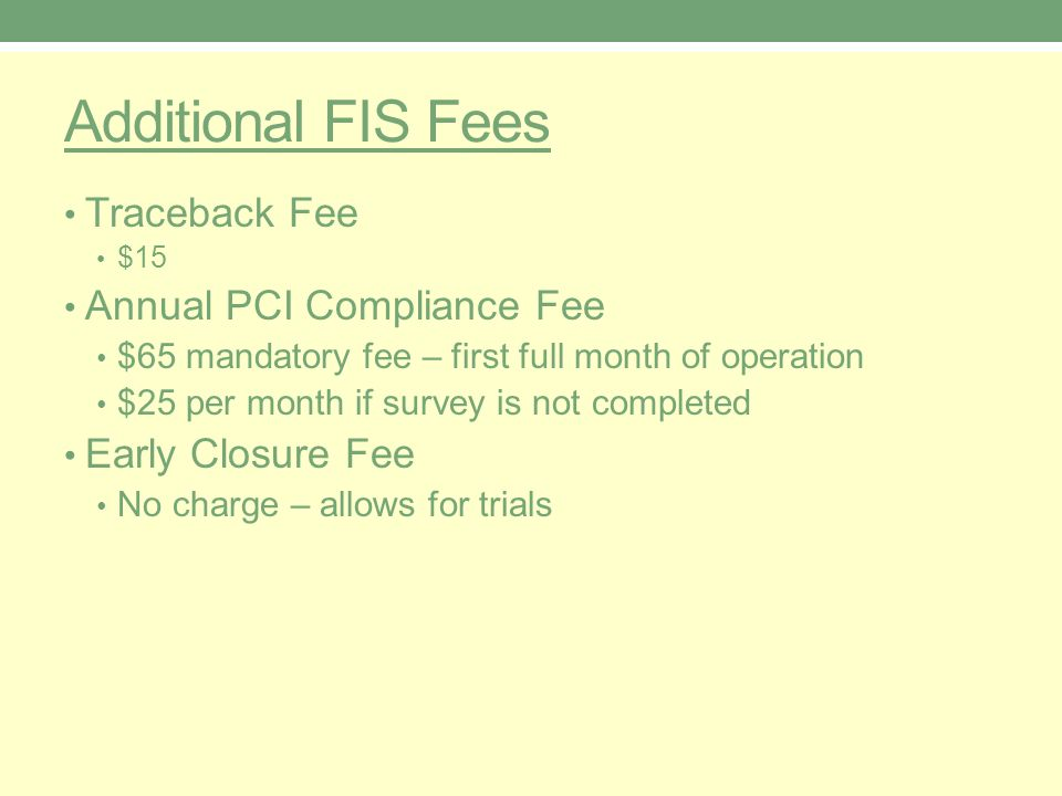 Additional FIS Fees Traceback Fee $15 Annual PCI Compliance Fee $65 mandatory fee – first full month of operation $25 per month if survey is not completed Early Closure Fee No charge – allows for trials
