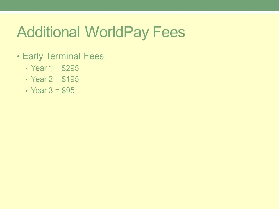 Additional WorldPay Fees Early Terminal Fees Year 1 = $295 Year 2 = $195 Year 3 = $95