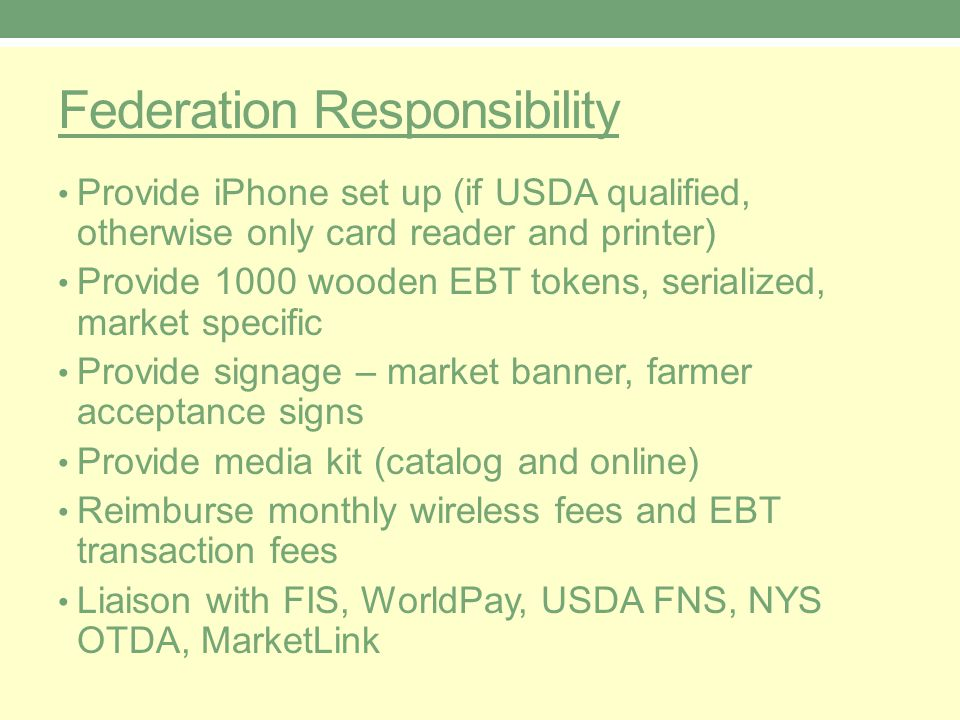 Federation Responsibility Provide iPhone set up (if USDA qualified, otherwise only card reader and printer) Provide 1000 wooden EBT tokens, serialized, market specific Provide signage – market banner, farmer acceptance signs Provide media kit (catalog and online) Reimburse monthly wireless fees and EBT transaction fees Liaison with FIS, WorldPay, USDA FNS, NYS OTDA, MarketLink