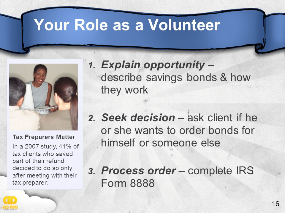16 Your Role as a Volunteer 1. Explain opportunity – describe savings bonds & how they work 2. Seek decision – ask client if he or she wants to order