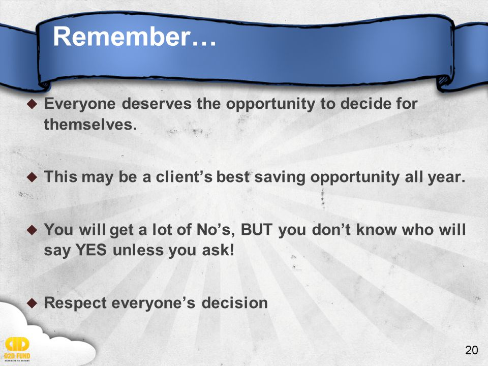 20  Everyone deserves the opportunity to decide for themselves.  This may be a client's best saving opportunity all year.  You will get a lot of No