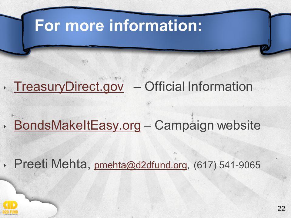 22 For more information: ‣ TreasuryDirect.gov – Official Information TreasuryDirect.gov ‣ BondsMakeItEasy.org – Campaign website BondsMakeItEasy.org ‣