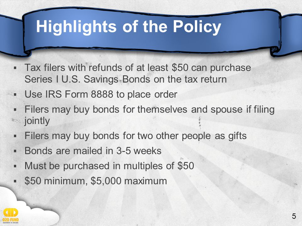 5 Highlights of the Policy  Tax filers with refunds of at least $50 can purchase Series I U.S.