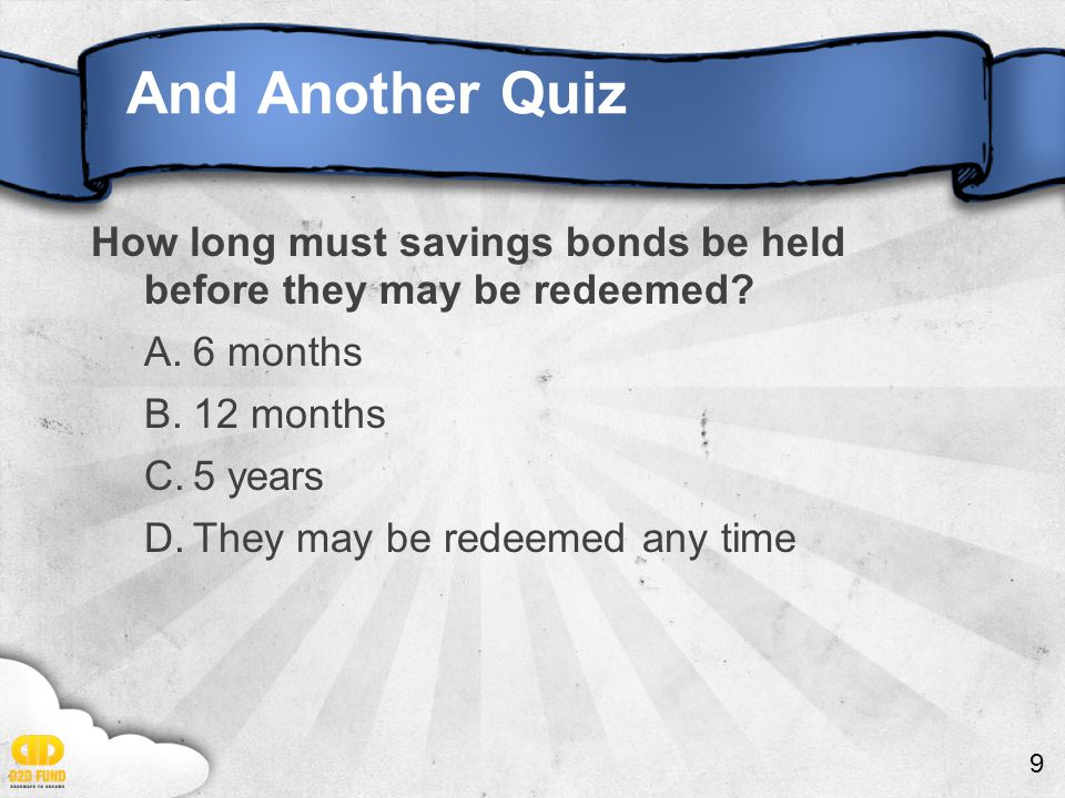 9 And Another Quiz How long must savings bonds be held before they may be redeemed.