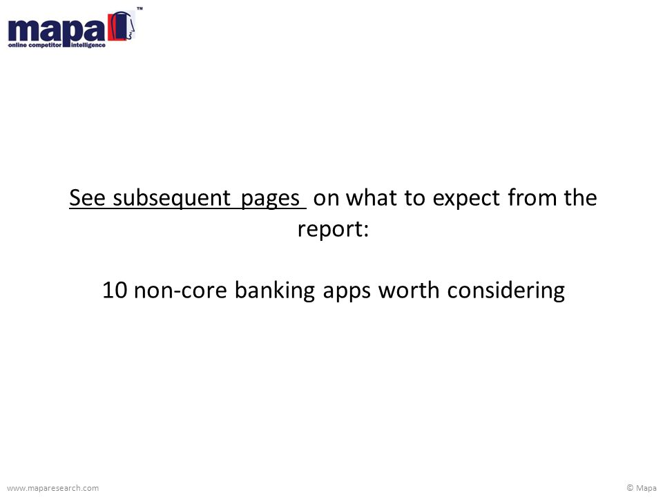 © Mapawww.maparesearch.com See subsequent pages on what to expect from the report: 10 non-core banking apps worth considering