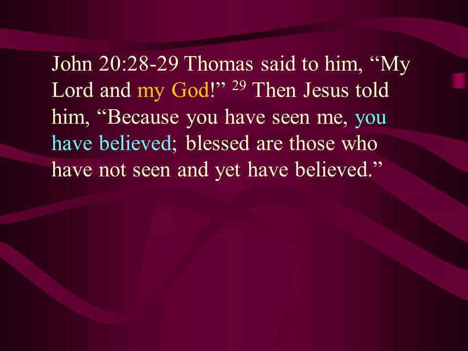 John 20:28-29 Thomas said to him, My Lord and my God! 29 Then Jesus told him, Because you have seen me, you have believed; blessed are those who have not seen and yet have believed.