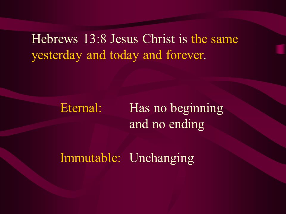 Hebrews 13:8 Jesus Christ is the same yesterday and today and forever. Hebrews 13:8