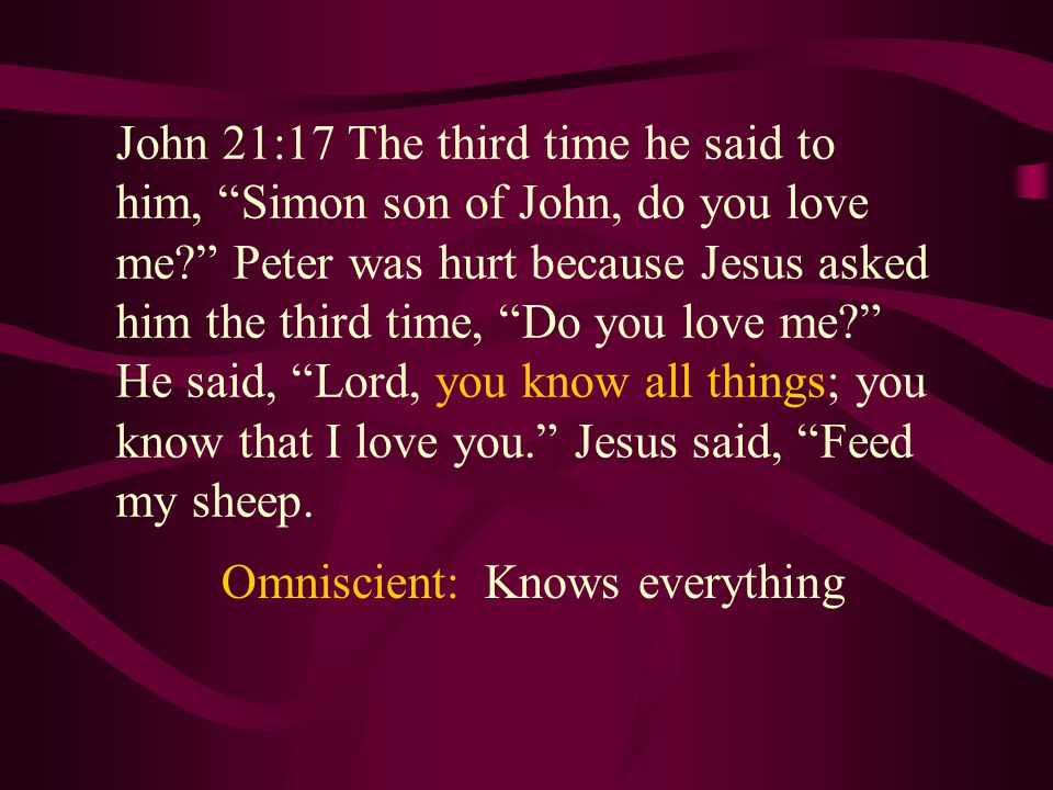 John 21:17 The third time he said to him, Simon son of John, do you love me Peter was hurt because Jesus asked him the third time, Do you love me He said, Lord, you know all things; you know that I love you. Jesus said, Feed my sheep.