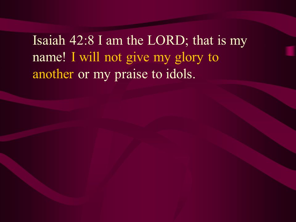 Isaiah 42:8 I am the LORD; that is my name.