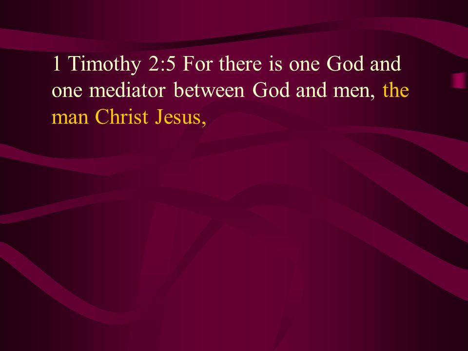 1 Timothy 2:5 For there is one God and one mediator between God and men, the man Christ Jesus, 1 Timothy 2:5