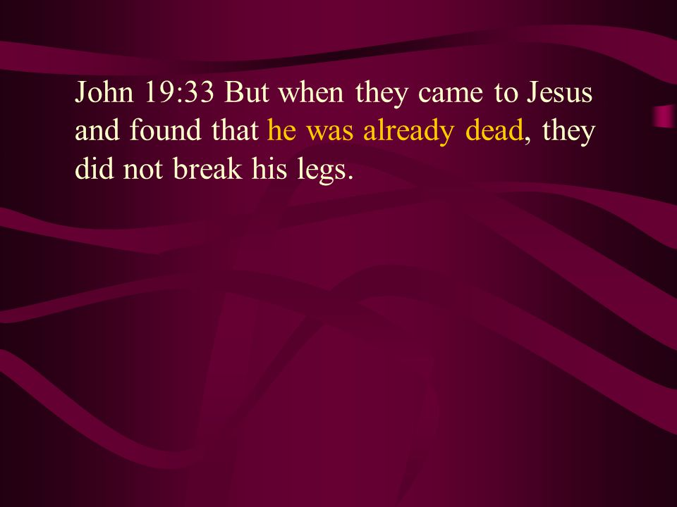 John 19:33 But when they came to Jesus and found that he was already dead, they did not break his legs.