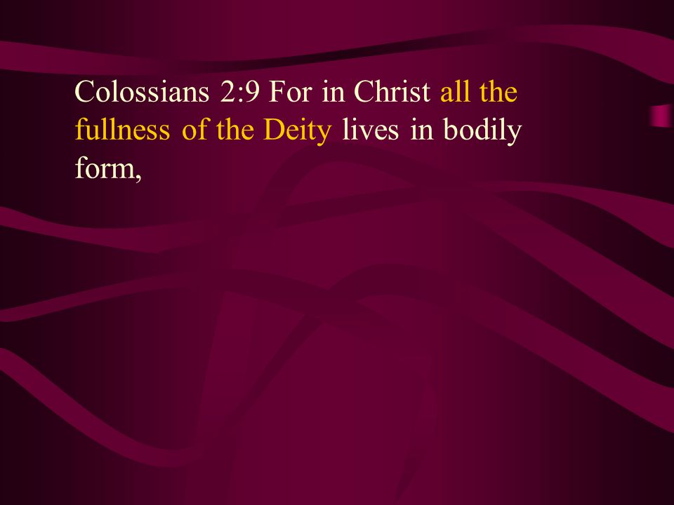 Colossians 2:9 For in Christ all the fullness of the Deity lives in bodily form, Colossians 2:9