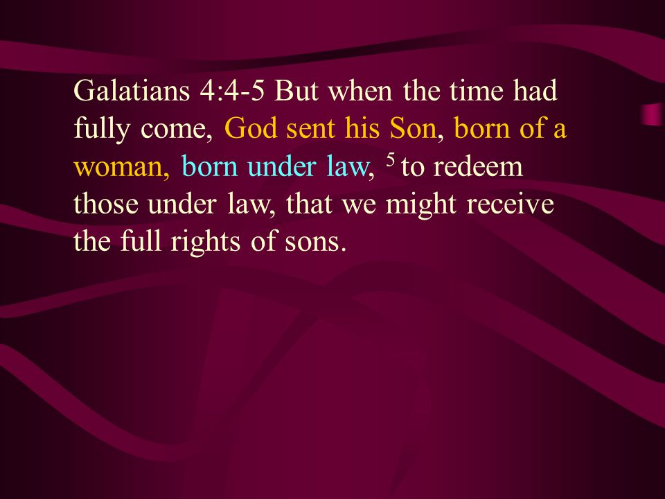Galatians 4:4-5 But when the time had fully come, God sent his Son, born of a woman, born under law, 5 to redeem those under law, that we might receive the full rights of sons.