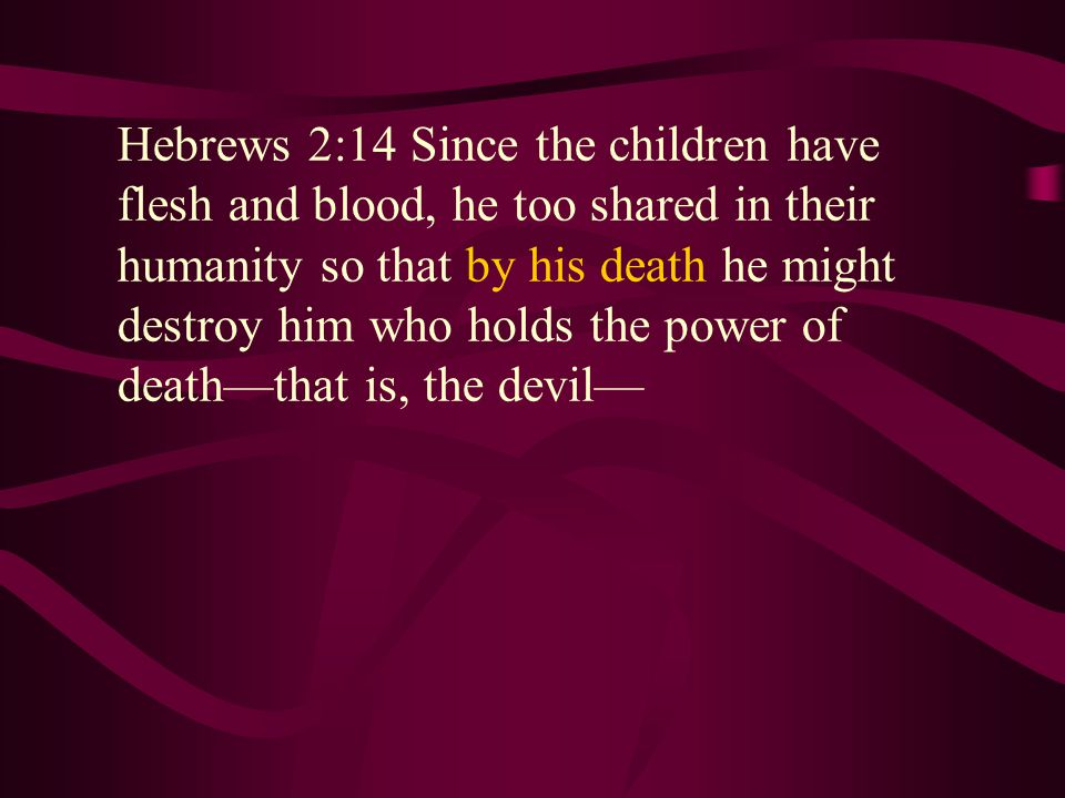 Hebrews 2:14 Since the children have flesh and blood, he too shared in their humanity so that by his death he might destroy him who holds the power of death—that is, the devil— Hebrews 2:14