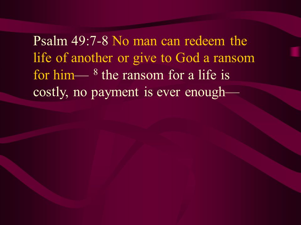 Psalm 49:7-8 No man can redeem the life of another or give to God a ransom for him— 8 the ransom for a life is costly, no payment is ever enough— Psalm 49:7-8