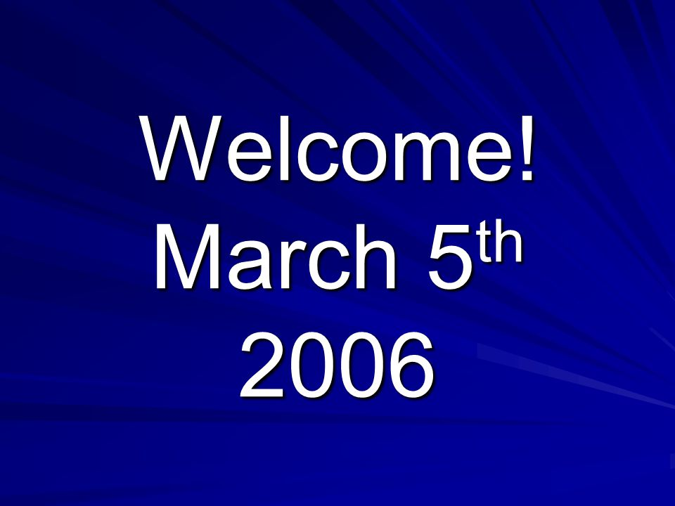 Welcome! March 5 th 2006