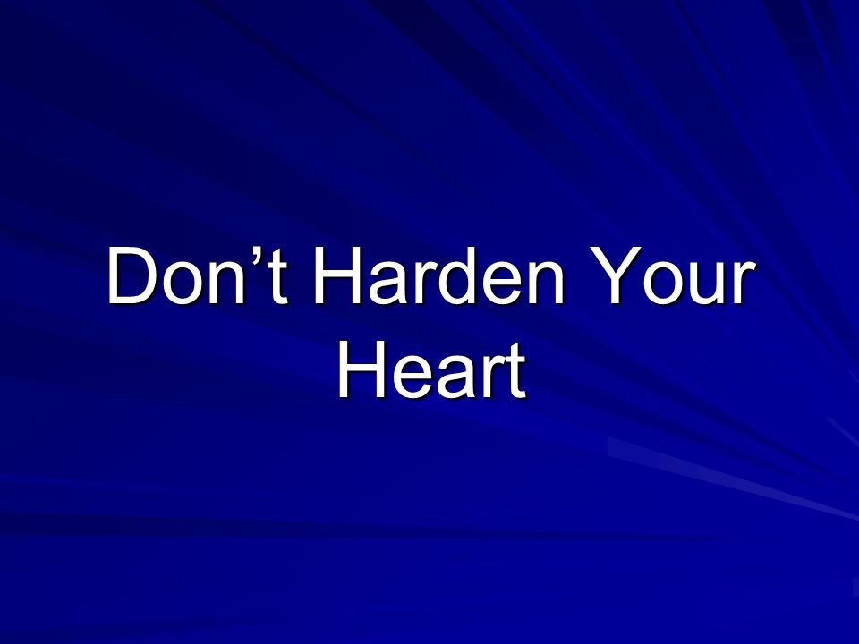 The dictionary defines the word harden, when applied to our hearts, as insensitive, unfeeling, unyielding, calloused. With this understood we certainly don t always yield to the Lord as we should.