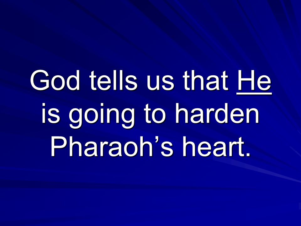 Exodus 4:21 And the LORD said unto Moses, When thou goest to return into Egypt, see that thou do all those wonders before Pharaoh, which I have put in thine hand: but I will harden his heart, that he shall not let the people go.