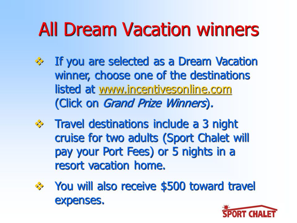 All Dream Vacation winners  If you are selected as a Dream Vacation winner, choose one of the destinations listed at www.incentivesonline.com (Click on Grand Prize Winners).