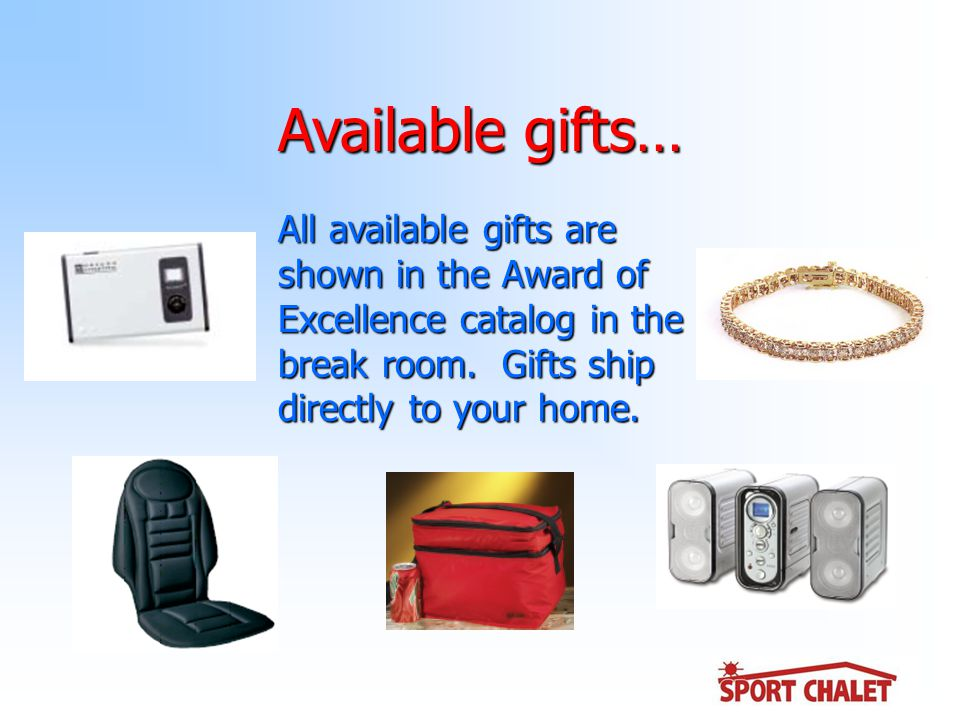 Available gifts… All available gifts are shown in the Award of Excellence catalog in the break room.