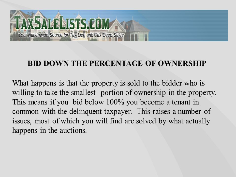 What happens is that the property is sold to the bidder who is willing to take the smallest portion of ownership in the property. This means if you bi