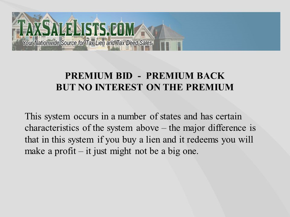 This system occurs in a number of states and has certain characteristics of the system above – the major difference is that in this system if you buy a lien and it redeems you will make a profit – it just might not be a big one.